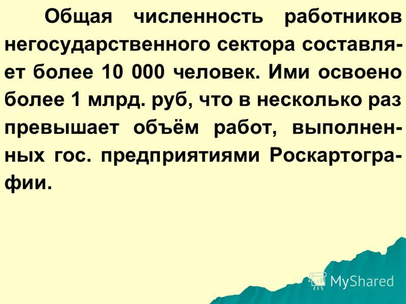 Общая численность работников негосударственного сектора составля- ет более 10 000 человек. Ими освоено более 1 млрд. руб, что в несколько раз превышает объём работ, выполнен- ных гос. предприятиями Роскартогра- фии.