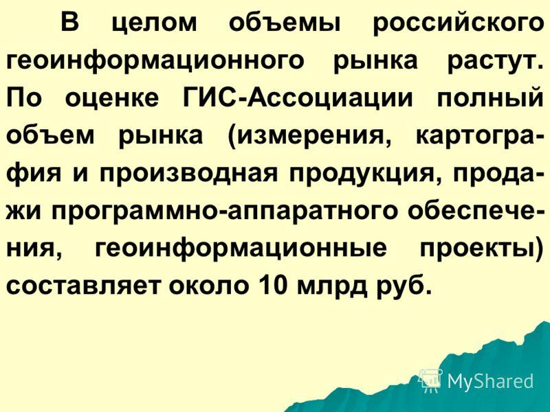 В целом объемы российского геоинформационного рынка растут. По оценке ГИС-Ассоциации полный объем рынка (измерения, картогра- фия и производная продукция, прода- жи программно-аппаратного обеспече- ния, геоинформационные проекты) составляет около 10