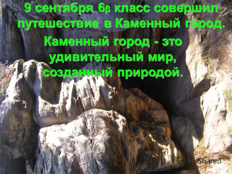 9 сентября 6 β класс совершил путешествие в Каменный город. Каменный город - это удивительный мир, созданный природой.
