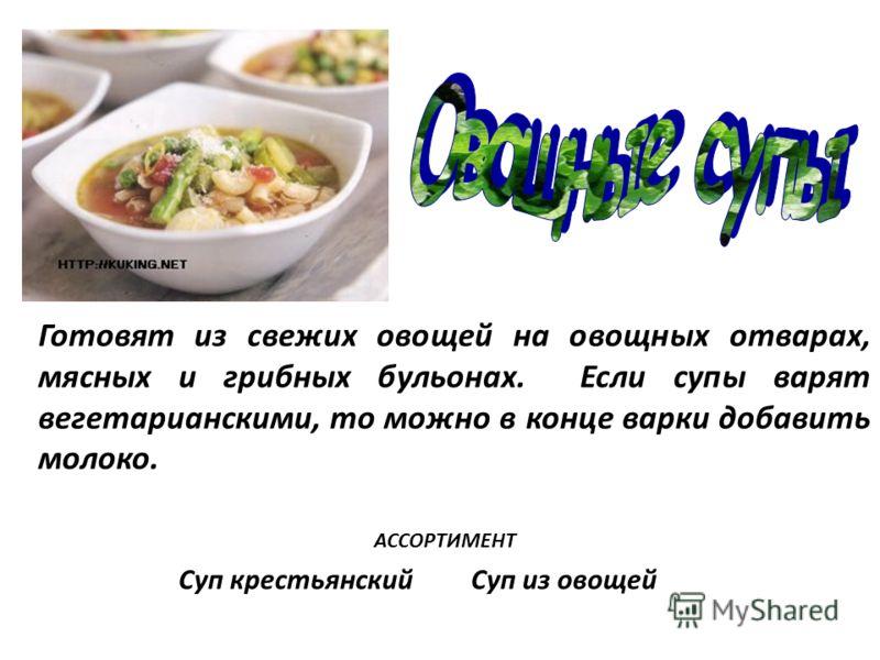 Готовят из свежих овощей на овощных отварах, мясных и грибных бульонах. Если супы варят вегетарианскими, то можно в конце варки добавить молоко. Суп крестьянский Суп из овощей АССОРТИМЕНТ