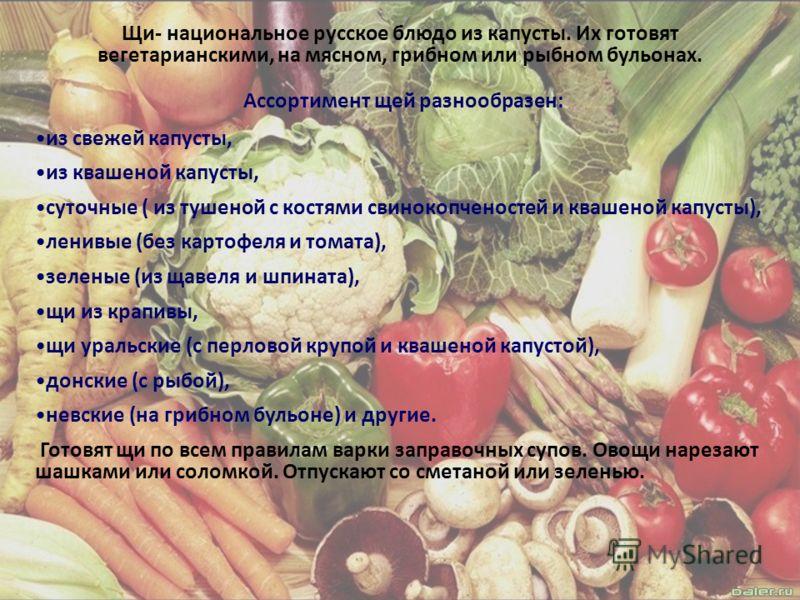 Щи- национальное русское блюдо из капусты. Их готовят вегетарианскими, на мясном, грибном или рыбном бульонах. Ассортимент щей разнообразен: из свежей капусты, из квашеной капусты, суточные ( из тушеной с костями свинокопченостей и квашеной капусты),