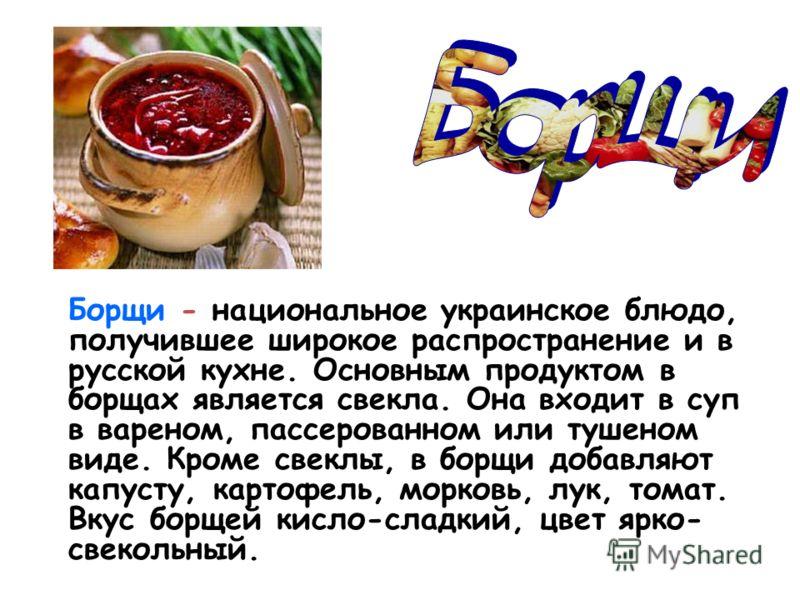 Борщи - национальное украинское блюдо, получившее широкое распространение и в русской кухне. Основным продуктом в борщах является свекла. Она входит в суп в вареном, пассерованном или тушеном виде. Кроме свеклы, в борщи добавляют капусту, картофель,