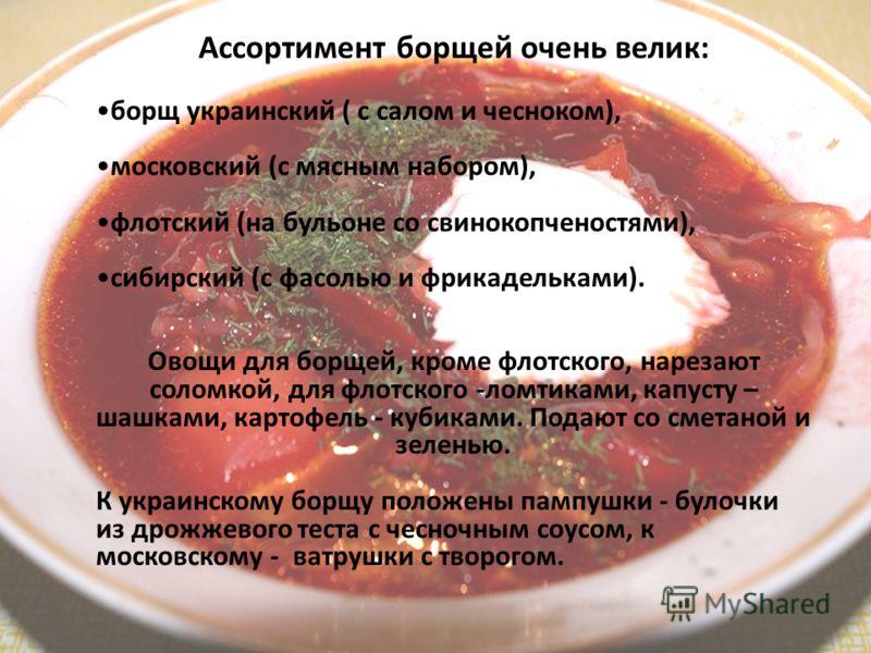 Ассортимент борщей очень велик: борщ украинский ( с салом и чесноком), московский (с мясным набором), флотский (на бульоне со свинокопченостями), сибирский (с фасолью и фрикадельками). Овощи для борщей, кроме флотского, нарезают соломкой, для флотско