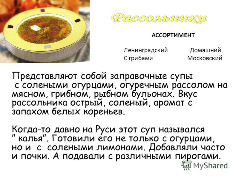 Представляют собой заправочные супы с солеными огурцами, огуречным рассолом на мясном, грибном, рыбном бульонах. Вкус рассольника острый, соленый, аромат с запахом белых кореньев. Когда-то давно на Руси этот суп назывался калья. Готовили его не тольк
