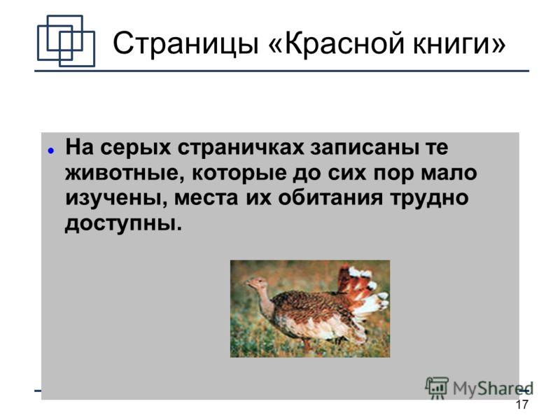 17 Страницы «Красной книги» На серых страничках записаны те животные, которые до сих пор мало изучены, места их обитания трудно доступны.