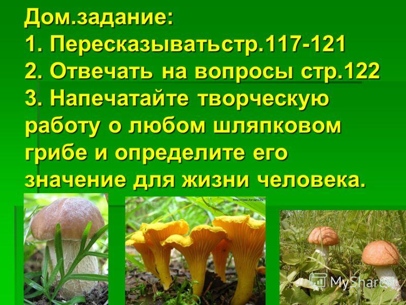 Дом.задание: 1. Пересказыватьстр.117-121 2. Отвечать на вопросы стр.122 3. Напечатайте творческую работу о любом шляпковом грибе и определите его значение для жизни человека. Дом.задание: 1. Пересказыватьстр.117-121 2. Отвечать на вопросы стр.122 3.