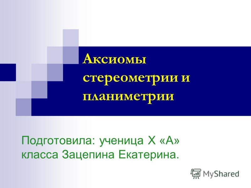 Аксиомы стереометрии и планиметрии Подготовила: ученица Х «А» класса Зацепина Екатерина.