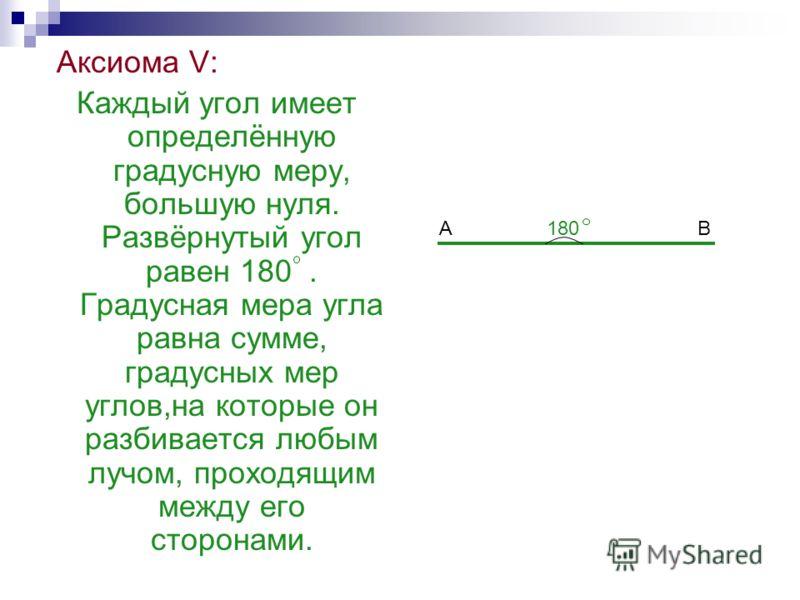 Аксиома V: Каждый угол имеет определённую градусную меру, большую нуля. Развёрнутый угол равен 180. Градусная мера угла равна сумме, градусных мер углов,на которые он разбивается любым лучом, проходящим между его сторонами. 180ВА