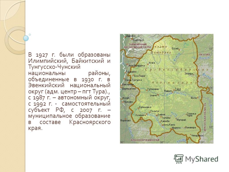 В 1927 г. были образованы Илимпийский, Байкитский и Тунгусско - Чунский национальны районы, объединенные в 1930 г. в Эвенкийский национальный округ ( адм. центр – пгт Тура )., с 1987 г. – автономный округ, с 1992 г. - самостоятельный субъект РФ, с 20