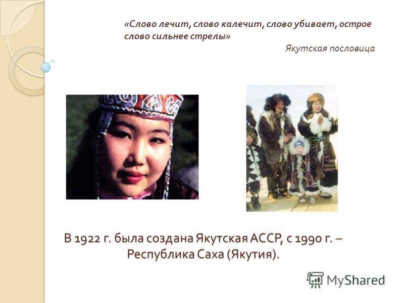 В 1922 г. была создана Якутская АССР, с 1990 г. – Республика Саха ( Якутия ). « Слово лечит, слово калечит, слово убивает, острое слово сильнее стрелы » Якутская пословица