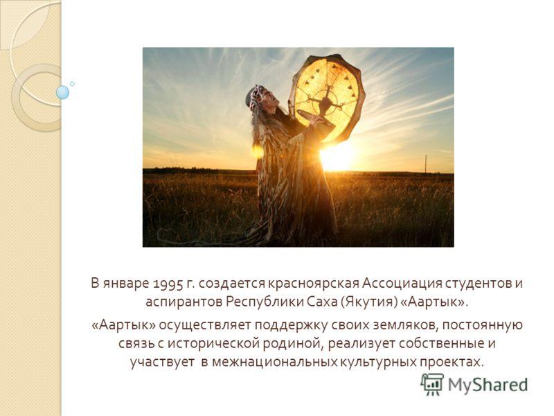 В январе 1995 г. создается красноярская Ассоциация студентов и аспирантов Республики Саха ( Якутия ) « Аартык ». « Аартык » осуществляет поддержку своих земляков, постоянную связь с исторической родиной, реализует собственные и участвует в межнациона