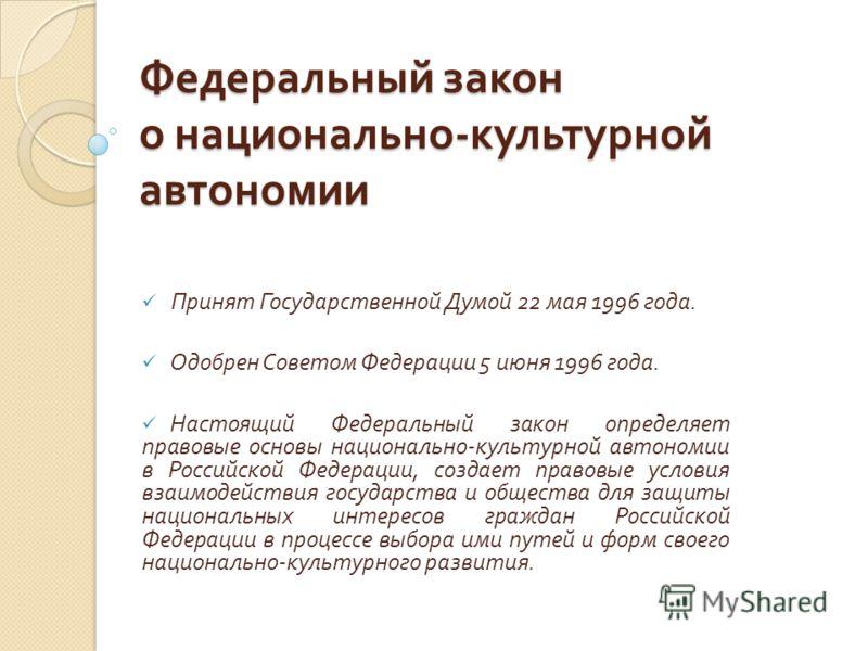 Федеральный закон о национально - культурной автономии Принят Государственной Думой 22 мая 1996 года. Одобрен Советом Федерации 5 июня 1996 года. Настоящий Федеральный закон определяет правовые основы национально - культурной автономии в Российской Ф