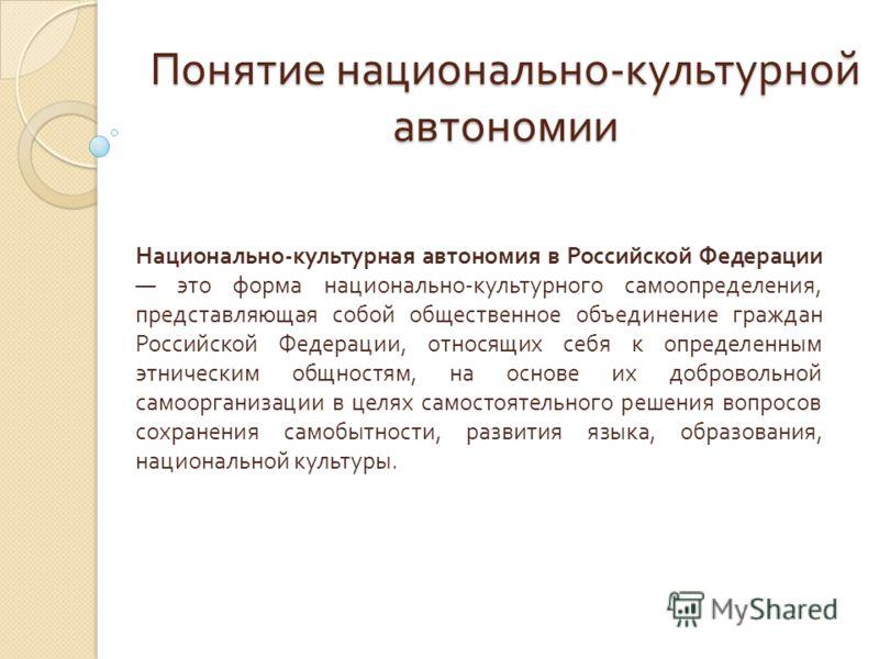 Понятие национально - культурной автономии Национально - культурная автономия в Российской Федерации это форма национально - культурного самоопределения, представляющая собой общественное объединение граждан Российской Федерации, относящих себя к опр