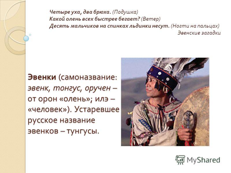 Эвенки ( самоназвание : эвенк, тонгус, оручен – от орон « олень »; илэ – « человек »). Устаревшее русское название эвенков – тунгусы. Четыре уха, два брюха. ( Подушка ) Какой олень всех быстрее бегает ? ( Ветер ) Десять мальчиков на спинках льдинки н