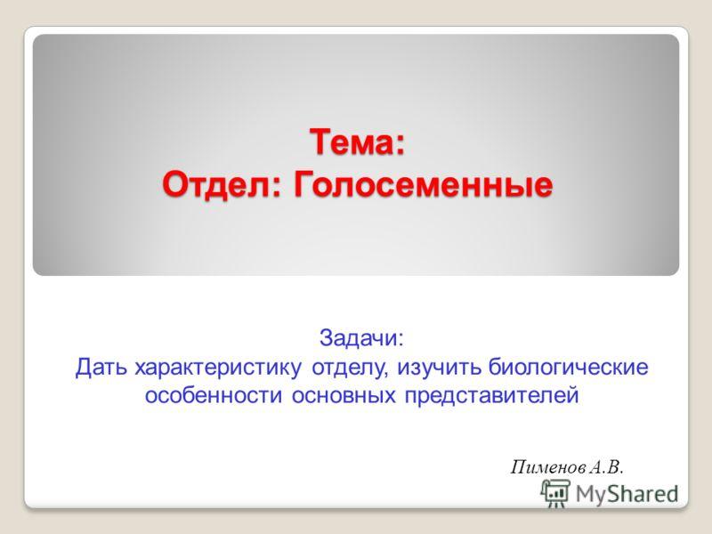Тема: Отдел: Голосеменные Задачи: Дать характеристику отделу, изучить биологические особенности основных представителей Пименов А.В.