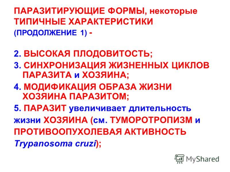 ПАРАЗИТИРУЮЩИЕ ФОРМЫ, некоторые ТИПИЧНЫЕ ХАРАКТЕРИСТИКИ (ПРОДОЛЖЕНИЕ 1) - 2. ВЫСОКАЯ ПЛОДОВИТОСТЬ; 3. СИНХРОНИЗАЦИЯ ЖИЗНЕННЫХ ЦИКЛОВ ПАРАЗИТА и ХОЗЯИНА; 4. МОДИФИКАЦИЯ ОБРАЗА ЖИЗНИ ХОЗЯИНА ПАРАЗИТОМ; 5. ПАРАЗИТ увеличивает длительность жизни ХОЗЯИНА