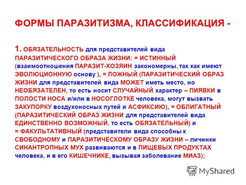ФОРМЫ ПАРАЗИТИЗМА, КЛАССИФИКАЦИЯ - 1. ОБЯЗАТЕЛЬНОСТЬ для представителей вида ПАРАЗИТИЧЕСКОГО ОБРАЗА ЖИЗНИ: = ИСТИННЫЙ (взаимоотношения ПАРАЗИТ-ХОЗЯИН закономерны, так как имеют ЭВОЛЮЦИОННУЮ основу ), = ЛОЖНЫЙ (ПАРАЗИТИЧЕСКИЙ ОБРАЗ ЖИЗНИ для представи