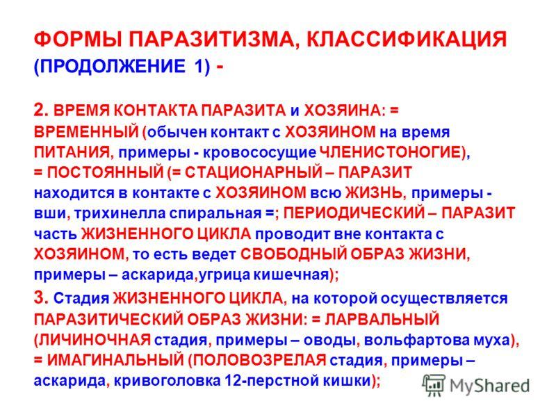ФОРМЫ ПАРАЗИТИЗМА, КЛАССИФИКАЦИЯ (ПРОДОЛЖЕНИЕ 1) - 2. ВРЕМЯ КОНТАКТА ПАРАЗИТА и ХОЗЯИНА: = ВРЕМЕННЫЙ (обычен контакт с ХОЗЯИНОМ на время ПИТАНИЯ, примеры - кровососущие ЧЛЕНИСТОНОГИЕ), = ПОСТОЯННЫЙ (= СТАЦИОНАРНЫЙ – ПАРАЗИТ находится в контакте с ХОЗ