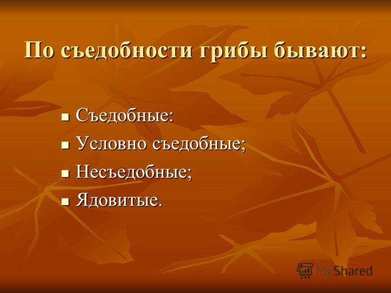 По съедобности грибы бывают: Съедобные: Съедобные: Условно съедобные; Условно съедобные; Несъедобные; Несъедобные; Ядовитые. Ядовитые.