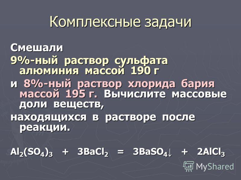 Комплексные задачи Смешали 9%-ный раствор сульфата алюминия массой 190 г и 8%-ный раствор хлорида бария массой 195 г. Вычислите массовые доли веществ, находящихся в растворе после реакции. Al 2 (SO 4 ) 3 + 3BaCl 2 = 3BaSO 4 + 2AlCl 3