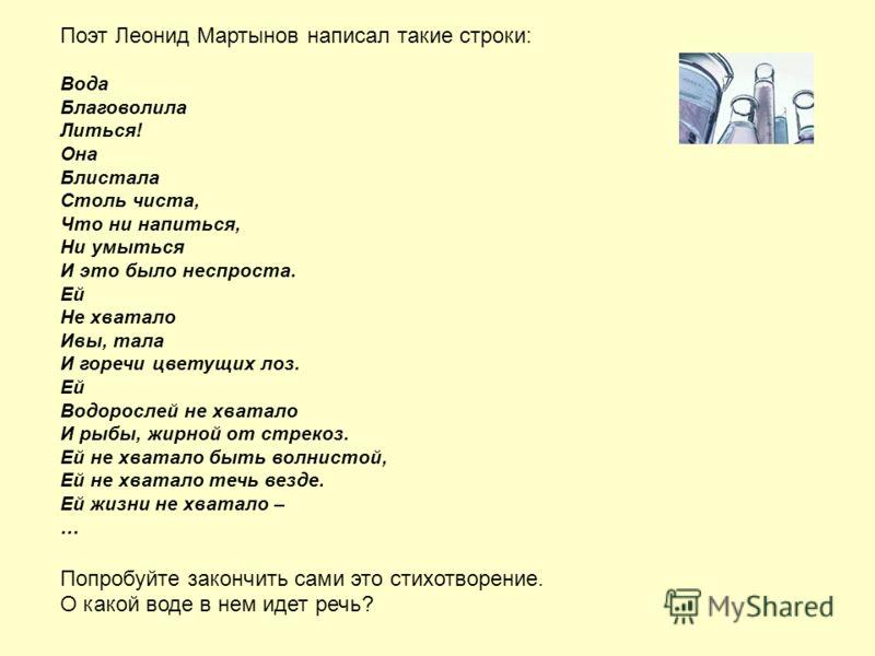Поэт Леонид Мартынов написал такие строки: Вода Благоволила Литься! Она Блистала Столь чиста, Что ни напиться, Ни умыться И это было неспроста. Ей Не хватало Ивы, тала И горечи цветущих лоз. Ей Водорослей не хватало И рыбы, жирной от стрекоз. Ей не х