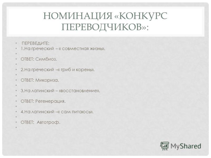 НОМИНАЦИЯ «КОНКУРС ПЕРЕВОДЧИКОВ»: ПЕРЕВЕДИТЕ: 1.На греческий – « совместная жизнь». ОТВЕТ: Симбиоз. 2.На греческий –« гриб и корень». ОТВЕТ: Микориза. 3.На латинский – «восстановление». ОТВЕТ: Регенерация. 4.На латинский –« сам питаюсь». ОТВЕТ: Автот