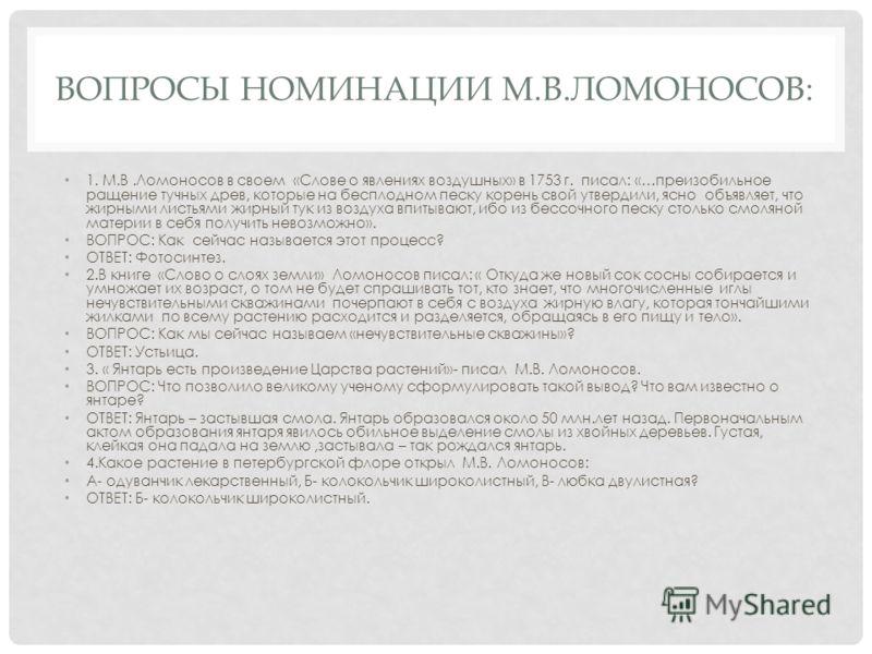 ВОПРОСЫ НОМИНАЦИИ М.В.ЛОМОНОСОВ: 1. М.В.Ломоносов в своем «Слове о явлениях воздушных» в 1753 г. писал: «…преизобильное ращение тучных древ, которые на бесплодном песку корень свой утвердили, ясно объявляет, что жирными листьями жирный тук из воздуха