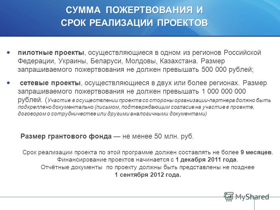 СУММА ПОЖЕРТВОВАНИЯ И СРОК РЕАЛИЗАЦИИ ПРОЕКТОВ пилотные проекты, осуществляющиеся в одном из регионов Российской Федерации, Украины, Беларуси, Молдовы, Казахстана. Размер запрашиваемого пожертвования не должен превышать 500 000 рублей; сетевые проект