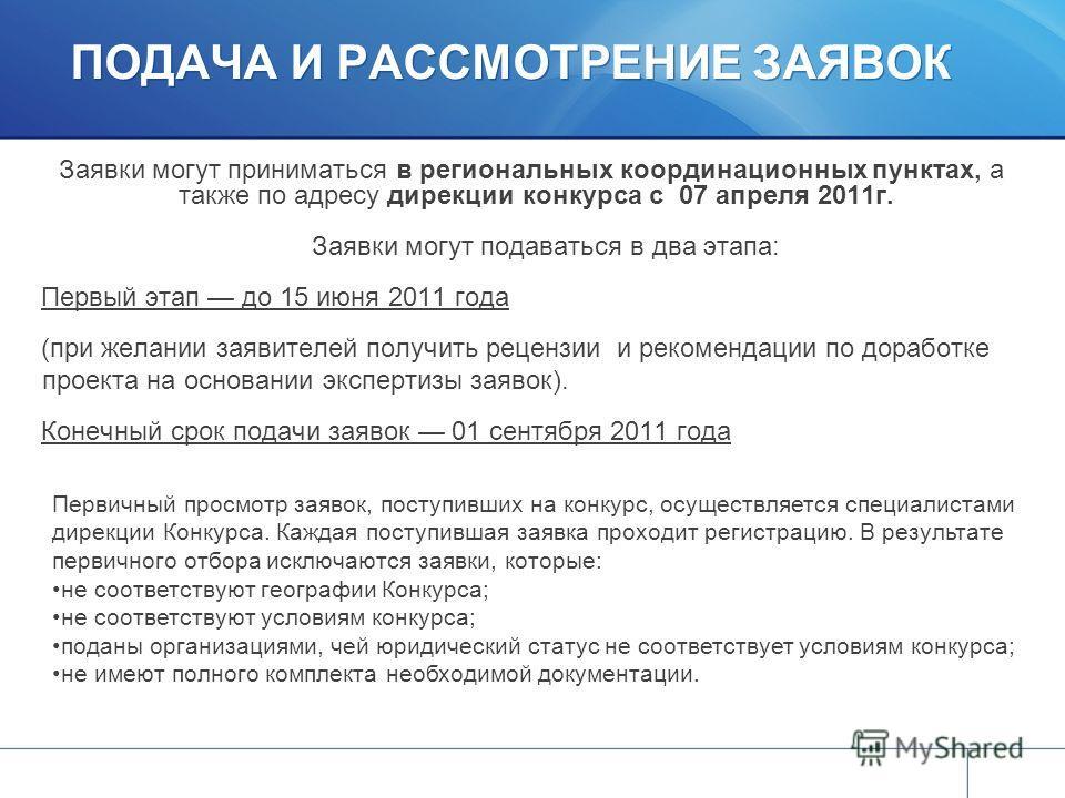 ПОДАЧА И РАССМОТРЕНИЕ ЗАЯВОК Заявки могут приниматься в региональных координационных пунктах, а также по адресу дирекции конкурса с 07 апреля 2011г. Заявки могут подаваться в два этапа: Первый этап до 15 июня 2011 года (при желании заявителей получит