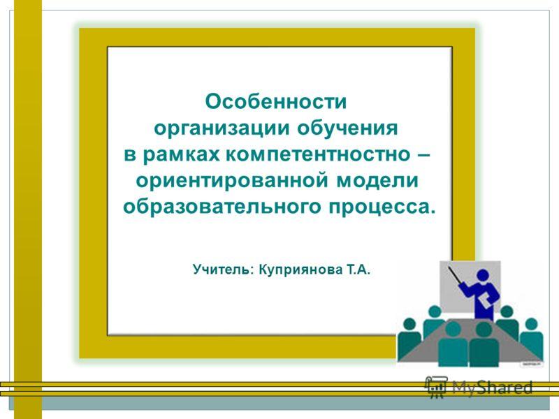 Особенности организации обучения в рамках компетентностно – ориентированной модели образовательного процесса. Учитель: Куприянова Т.А.