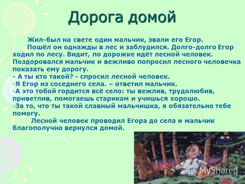 Дорога домой Жил-был на свете один мальчик, звали его Егор. Пошёл он однажды в лес и заблудился. Долго-долго Егор ходил по лесу. Видит, по дорожке идёт лесной человек. Поздоровался мальчик и вежливо попросил лесного человечка показать ему дорогу. - А