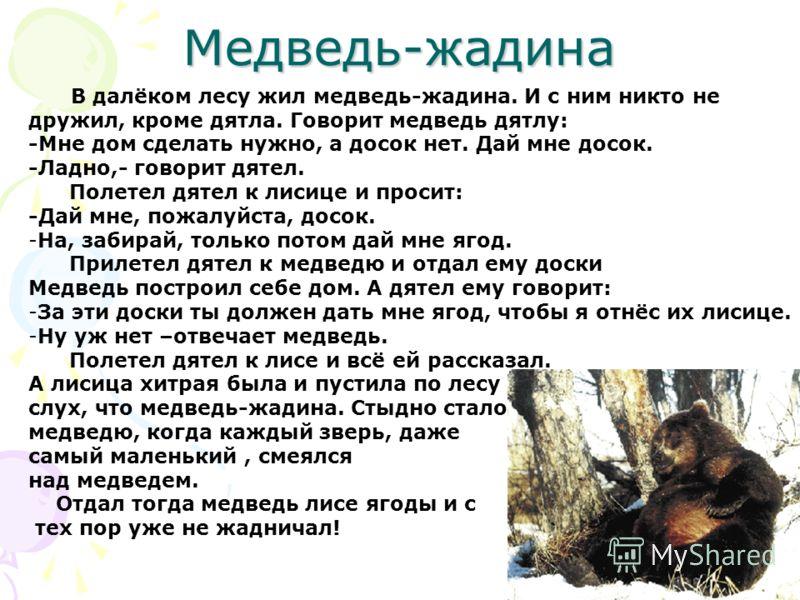 Медведь-жадина В далёком лесу жил медведь-жадина. И с ним никто не дружил, кроме дятла. Говорит медведь дятлу: -Мне дом сделать нужно, а досок нет. Дай мне досок. -Ладно,- говорит дятел. Полетел дятел к лисице и просит: -Дай мне, пожалуйста, досок. -