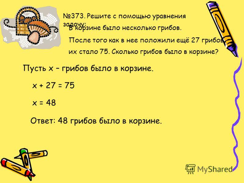 374. Составьте уравнение по рисунку и решите его. Х мм 28 мм 82 мм х + 28 = 82 х = 82 - 28 х = 54 Ответ: 54 мм.
