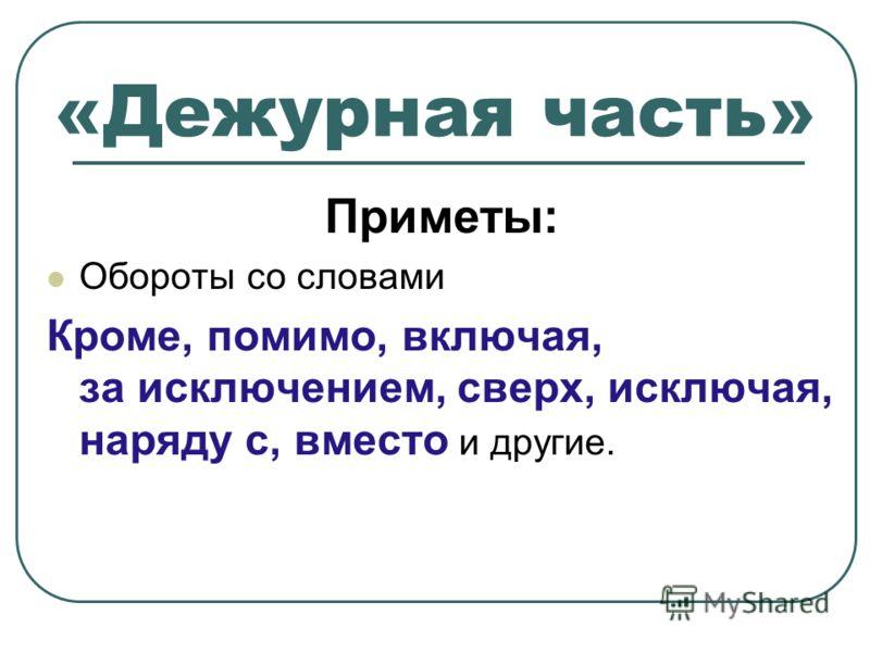 «Дежурная часть» Приметы: Обороты со словами Кроме, помимо, включая, за исключением, сверх, исключая, наряду с, вместо и другие.