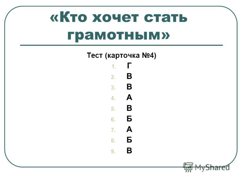 «Кто хочет стать грамотным» Тест (карточка 4) 1. Г 2. В 3. В 4. А 5. В 6. Б 7. А 8. Б 9. В