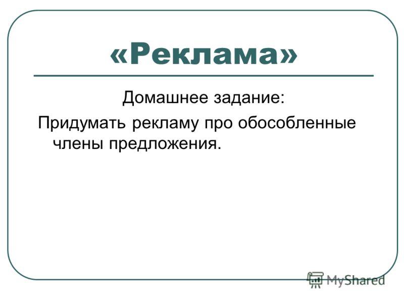 «Реклама» Домашнее задание: Придумать рекламу про обособленные члены предложения.