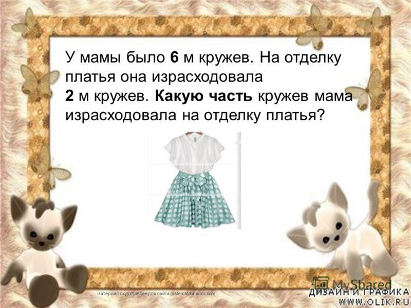 У мамы было 6 м кружев. На отделку платья она израсходовала 2 м кружев. Какую часть кружев мама израсходовала на отделку платья? материал подготовлен для сайта matematika.ucoz.com