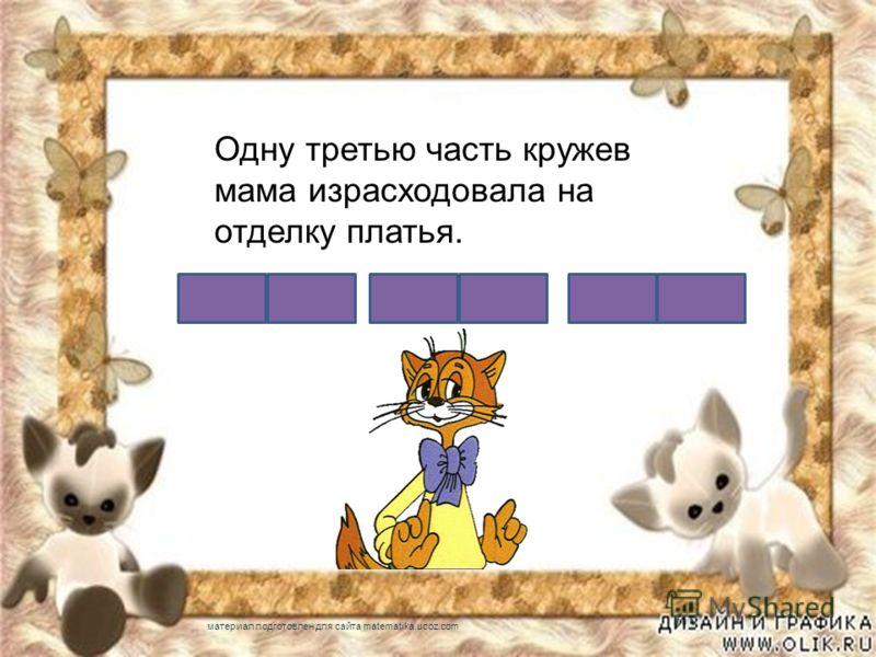 Одну третью часть кружев мама израсходовала на отделку платья. материал подготовлен для сайта matematika.ucoz.com