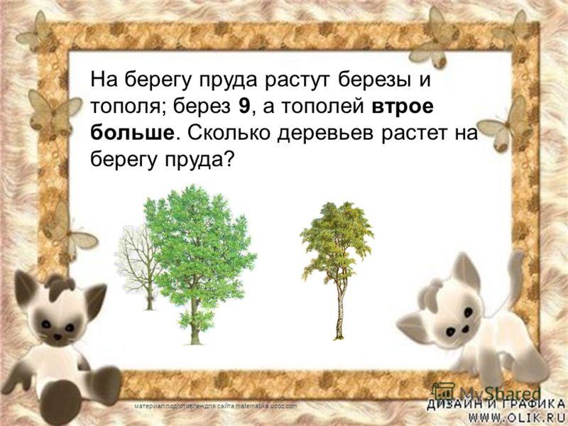 На берегу пруда растут березы и тополя; берез 9, а тополей втрое больше. Сколько деревьев растет на берегу пруда? материал подготовлен для сайта matematika.ucoz.com