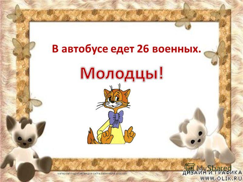 В автобусе едет 26 военных. материал подготовлен для сайта matematika.ucoz.com