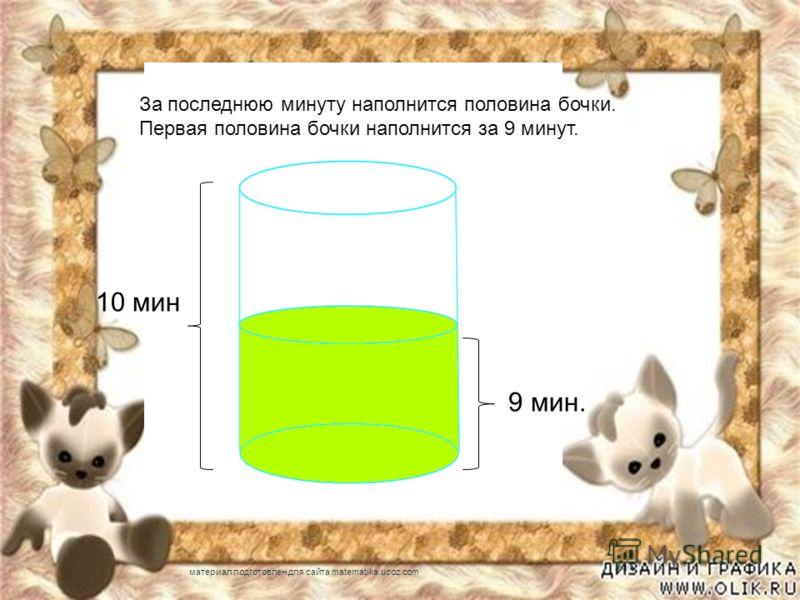 9 мин. 10 мин За последнюю минуту наполнится половина бочки. Первая половина бочки наполнится за 9 минут. материал подготовлен для сайта matematika.ucoz.com