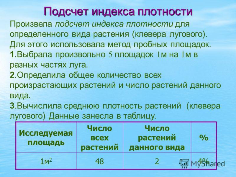 Подсчет индекса плотности Исследуемая площадь Число всех растений Число растений данного вида % 1м 2 4824% Произвела подсчет индекса плотности для определенного вида растения (клевера лугового). Для этого использовала метод пробных площадок. 1.Выбрал