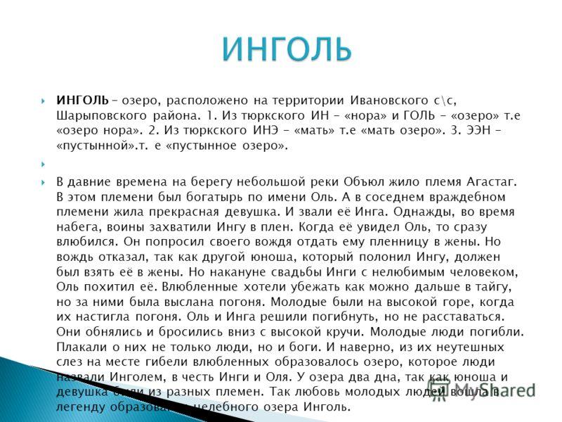 ИНГОЛЬ - озеро, расположено на территории Ивановского с\с, Шарыповского района. 1. Из тюркского ИН - «нора» и ГОЛЬ - «озеро» т.е «озеро нора». 2. Из тюркского ИНЭ - «мать» т.е «мать озеро». 3. ЭЭН - «пустынной».т. е «пустынное озеро». В давние времен