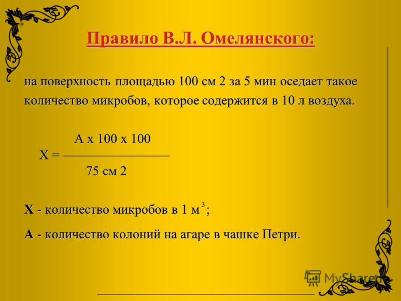 Правило В.Л. Омелянского: на поверхность площадью 100 см 2 за 5 мин оседает такое количество микробов, которое содержится в 10 л воздуха. А х 100 х 100 Х = 75 см 2 А х 100 х 100 Х = 75 см 2 Х - количество микробов в 1 м ; А - количество колоний на аг