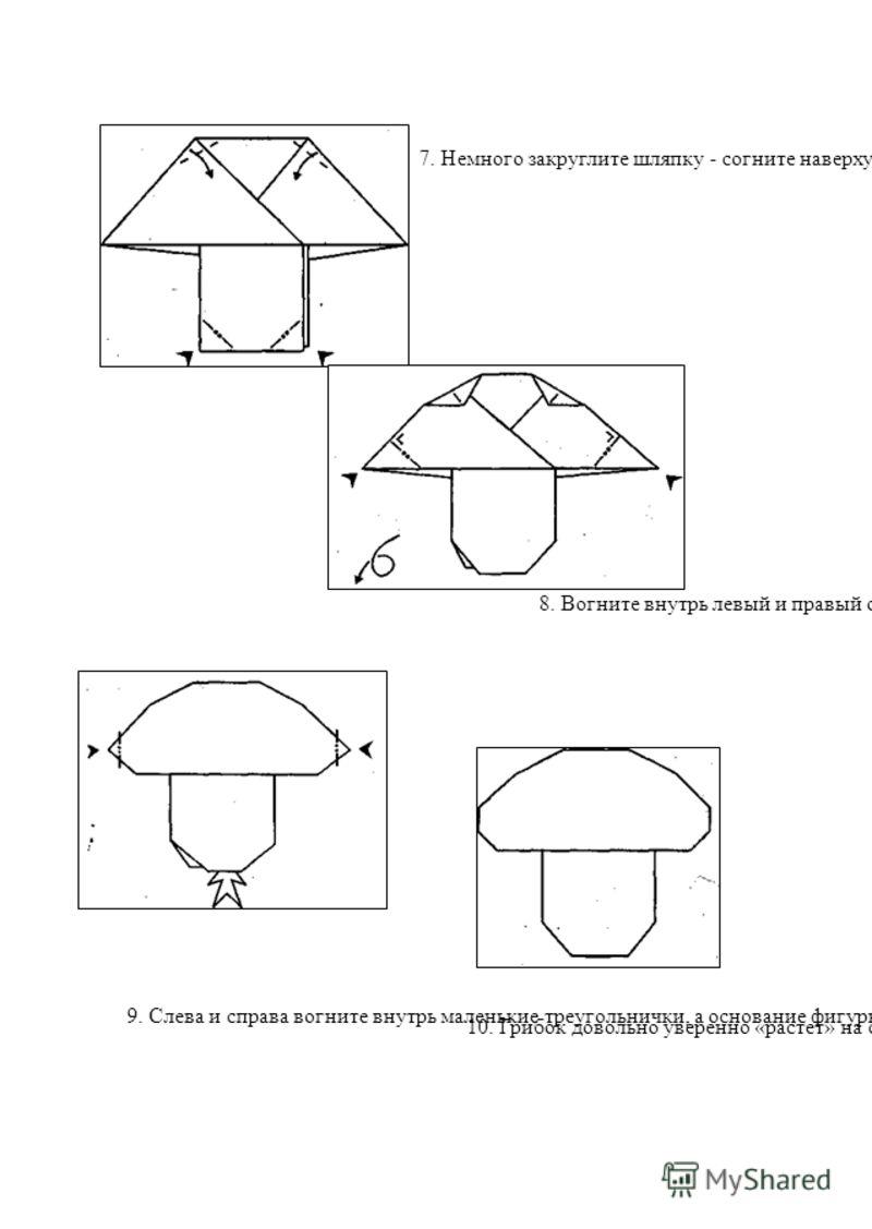 7. Немного закруглите шляпку - согните наверху два маленьких треугольника, а внизу вогните два треугольника внутрь (вспомните, как делать этот прием) 8. Вогните внутрь левый и правый острые углы и переверните фигурку 10. Грибок довольно уверенно «рас