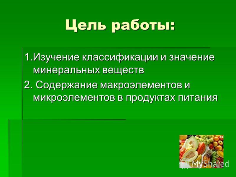 Цель работы: 1.Изучение классификации и значение минеральных веществ 2. Содержание макроэлементов и микроэлементов в продуктах питания