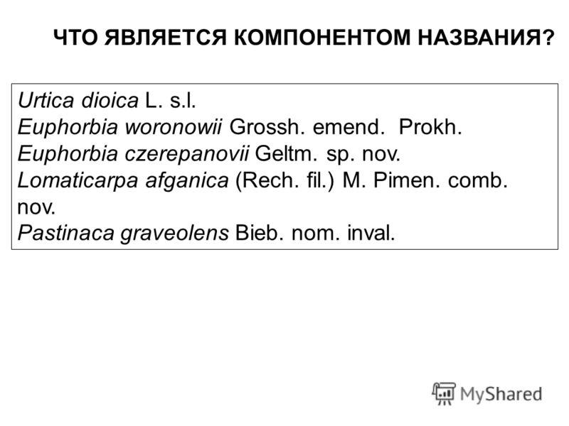 ЧТО ЯВЛЯЕТСЯ КОМПОНЕНТОМ НАЗВАНИЯ? Urtica dioica L. s.l. Euphorbia woronowii Grossh. emend. Prokh. Euphorbia czerepanovii Geltm. sp. nov. Lomaticarpa afganica (Rech. fil.) M. Pimen. comb. nov. Pastinaca graveolens Bieb. nom. inval.