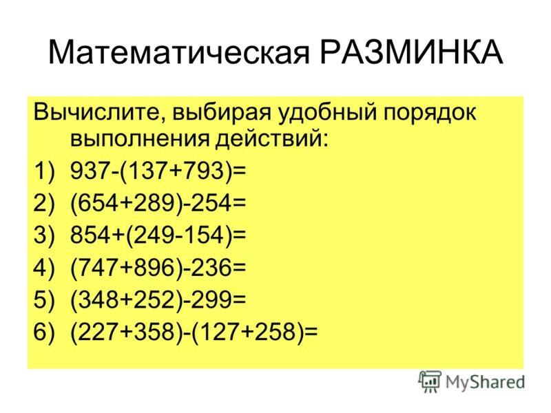 Математическая РАЗМИНКА Вычислите, выбирая удобный порядок выполнения действий: 1)937-(137+793)= 2)(654+289)-254= 3)854+(249-154)= 4)(747+896)-236= 5)(348+252)-299= 6)(227+358)-(127+258)=