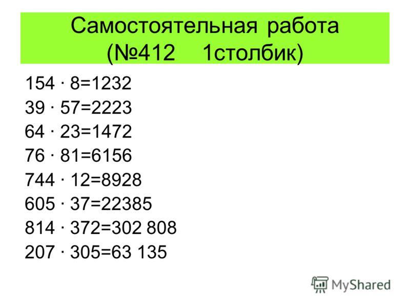 Самостоятельная работа (412 1столбик) 154 · 8=1232 39 · 57=2223 64 · 23=1472 76 · 81=6156 744 · 12=8928 605 · 37=22385 814 · 372=302 808 207 · 305=63 135