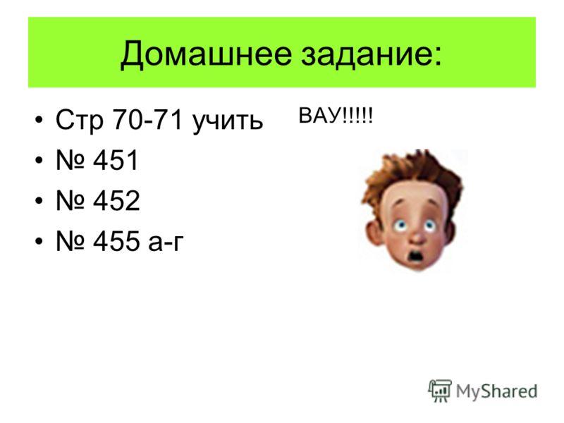 Домашнее задание: Стр 70-71 учить 451 452 455 а-г ВАУ!!!!!